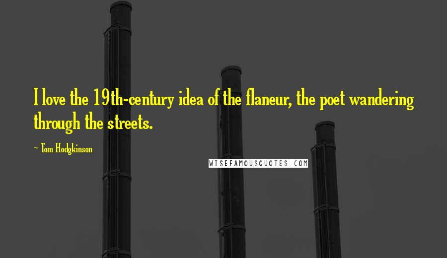 Tom Hodgkinson quotes: I love the 19th-century idea of the flaneur, the poet wandering through the streets.