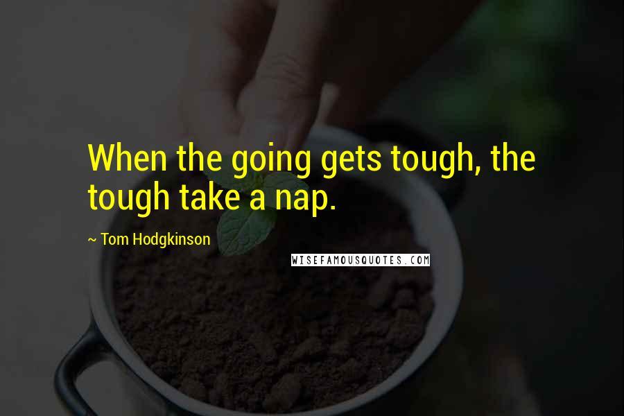 Tom Hodgkinson quotes: When the going gets tough, the tough take a nap.
