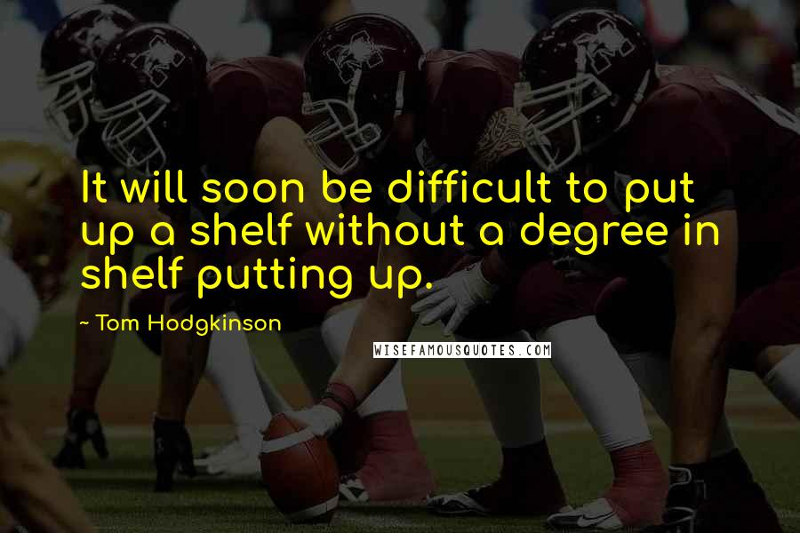 Tom Hodgkinson quotes: It will soon be difficult to put up a shelf without a degree in shelf putting up.