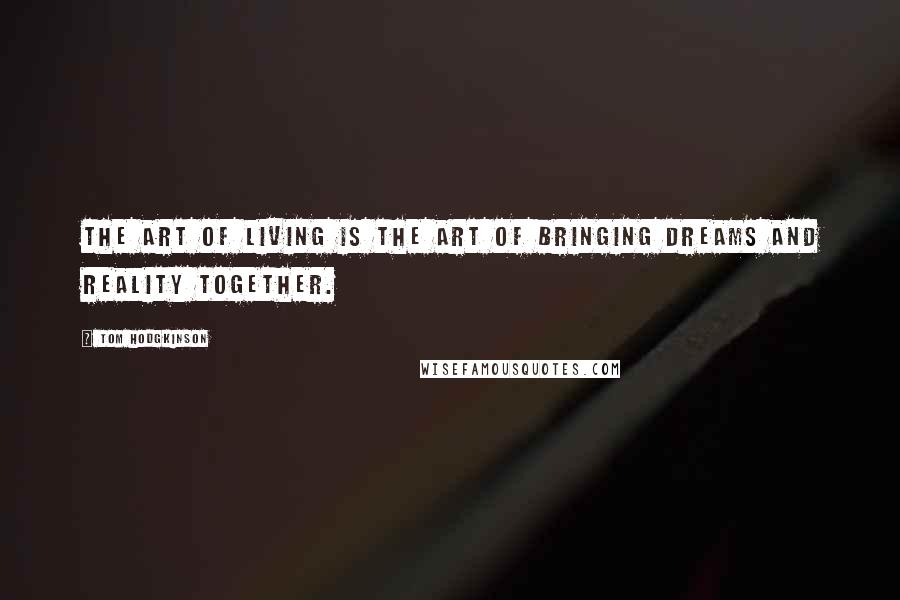 Tom Hodgkinson quotes: The art of living is the art of bringing dreams and reality together.