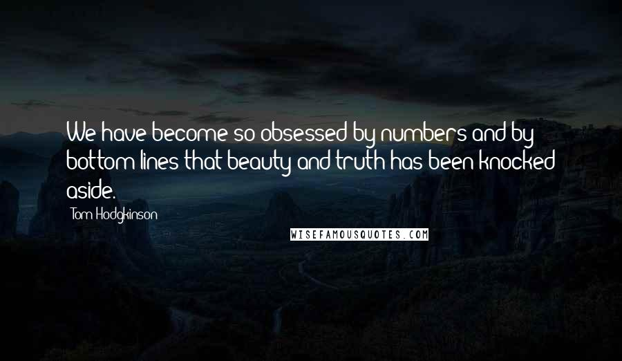 Tom Hodgkinson quotes: We have become so obsessed by numbers and by bottom lines that beauty and truth has been knocked aside.