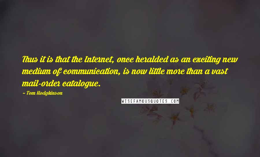 Tom Hodgkinson quotes: Thus it is that the Internet, once heralded as an exciting new medium of communication, is now little more than a vast mail-order catalogue.