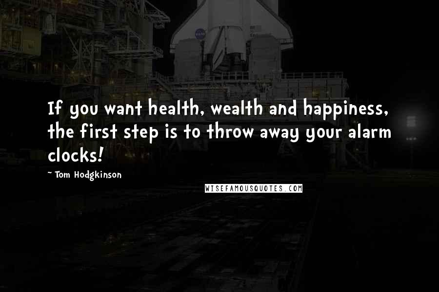 Tom Hodgkinson quotes: If you want health, wealth and happiness, the first step is to throw away your alarm clocks!