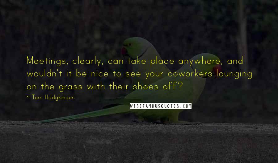 Tom Hodgkinson quotes: Meetings, clearly, can take place anywhere, and wouldn't it be nice to see your coworkers lounging on the grass with their shoes off?