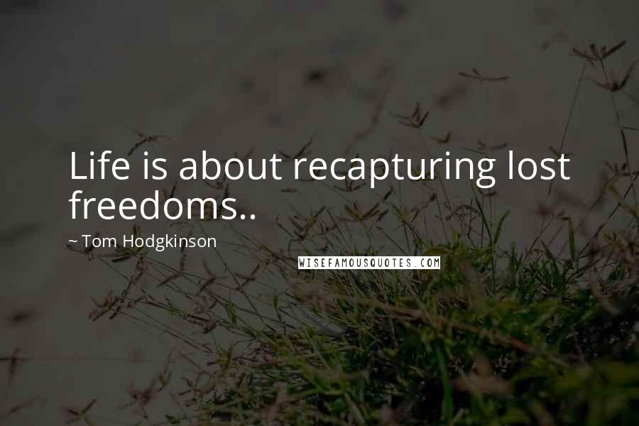 Tom Hodgkinson quotes: Life is about recapturing lost freedoms..