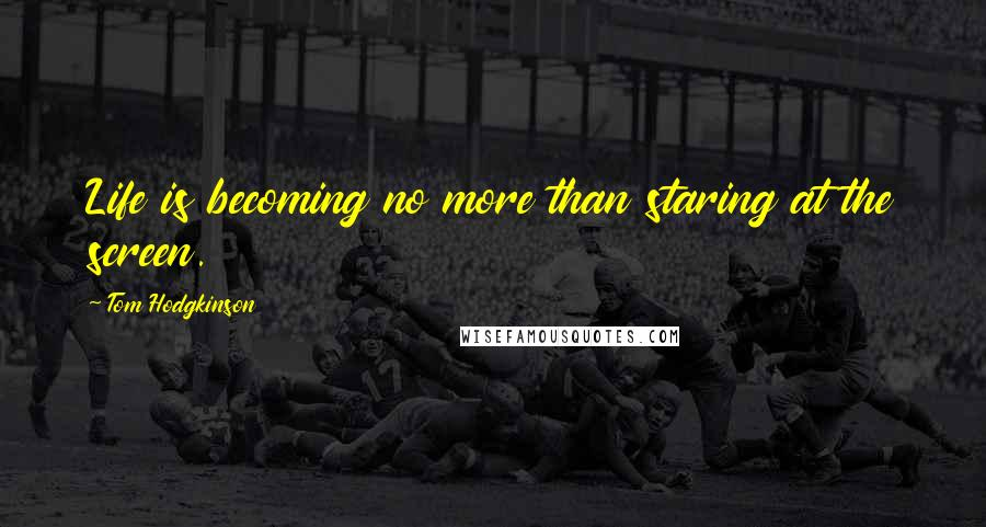 Tom Hodgkinson quotes: Life is becoming no more than staring at the screen.