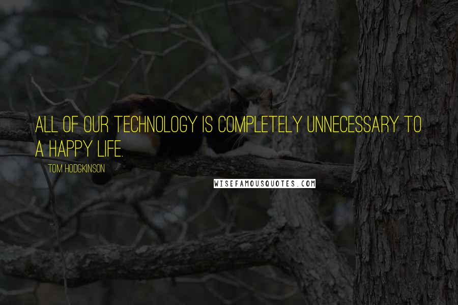 Tom Hodgkinson quotes: All of our technology is completely unnecessary to a happy life.