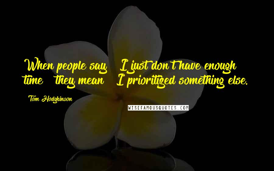 """Tom Hodgkinson quotes: When people say """" I just don't have enough time """" they mean """" I prioritized something else."""