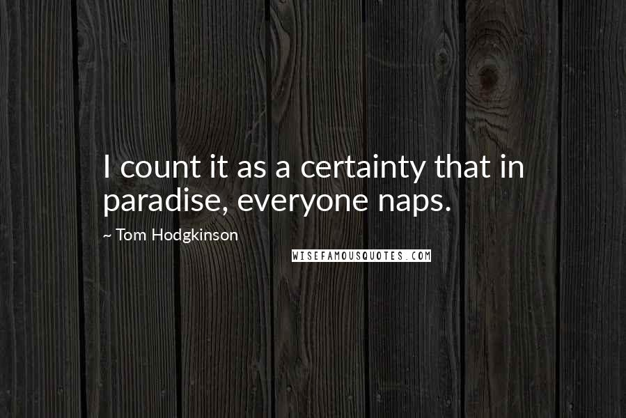 Tom Hodgkinson quotes: I count it as a certainty that in paradise, everyone naps.