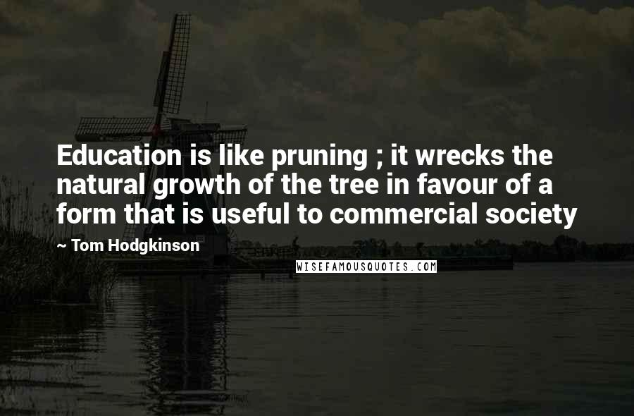 Tom Hodgkinson quotes: Education is like pruning ; it wrecks the natural growth of the tree in favour of a form that is useful to commercial society