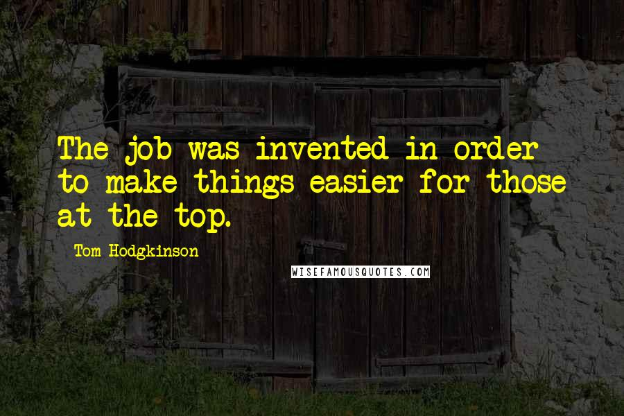 Tom Hodgkinson quotes: The job was invented in order to make things easier for those at the top.