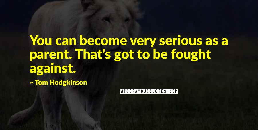 Tom Hodgkinson quotes: You can become very serious as a parent. That's got to be fought against.