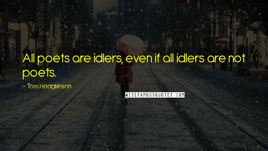 Tom Hodgkinson quotes: All poets are idlers, even if all idlers are not poets.