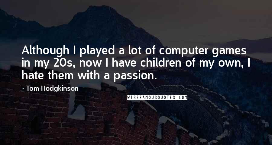 Tom Hodgkinson quotes: Although I played a lot of computer games in my 20s, now I have children of my own, I hate them with a passion.