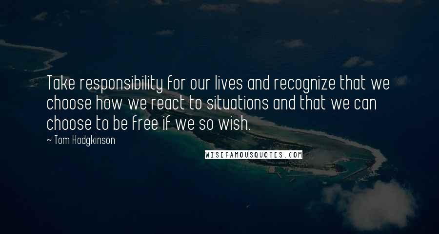 Tom Hodgkinson quotes: Take responsibility for our lives and recognize that we choose how we react to situations and that we can choose to be free if we so wish.