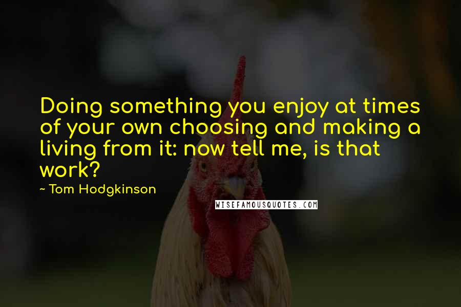 Tom Hodgkinson quotes: Doing something you enjoy at times of your own choosing and making a living from it: now tell me, is that work?