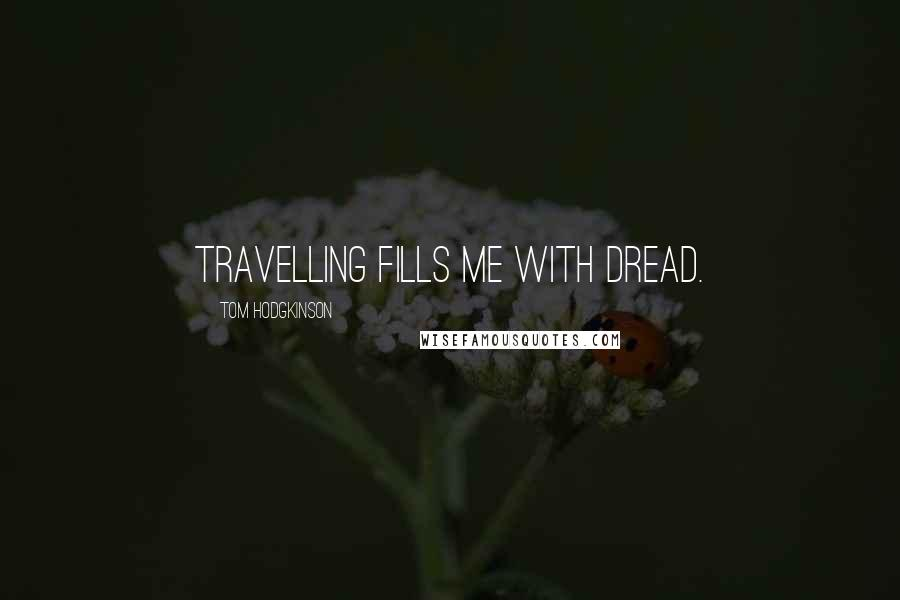 Tom Hodgkinson quotes: Travelling fills me with dread.