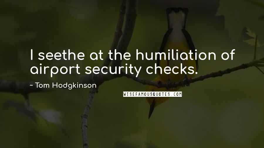 Tom Hodgkinson quotes: I seethe at the humiliation of airport security checks.