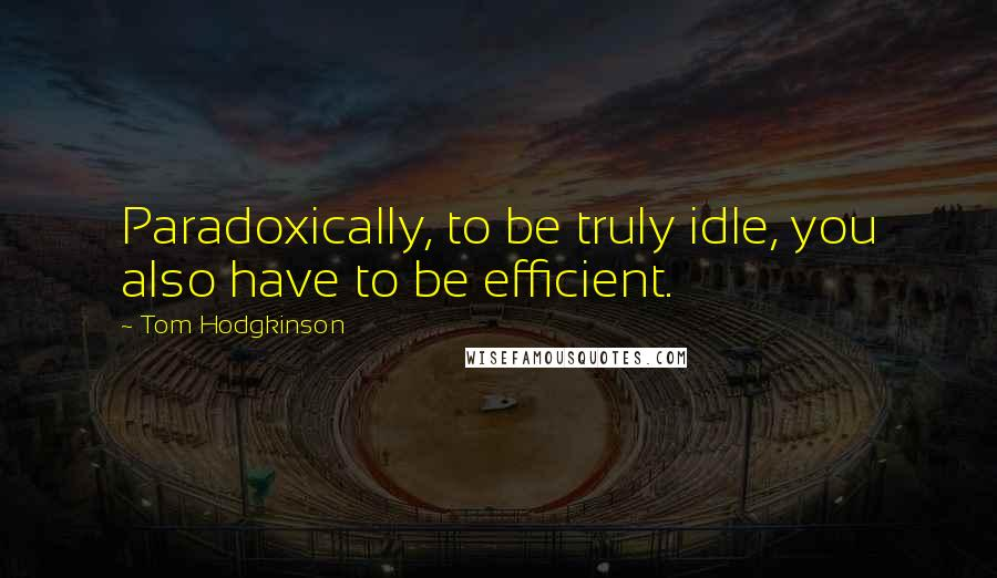 Tom Hodgkinson quotes: Paradoxically, to be truly idle, you also have to be efficient.