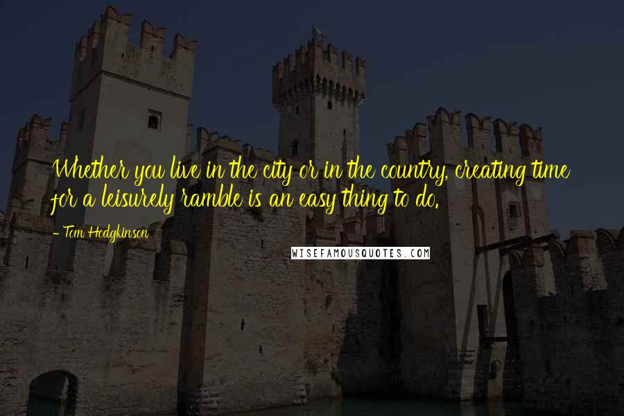 Tom Hodgkinson quotes: Whether you live in the city or in the country, creating time for a leisurely ramble is an easy thing to do.