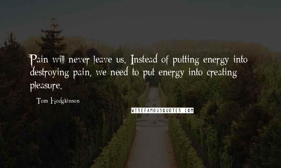 Tom Hodgkinson quotes: Pain will never leave us. Instead of putting energy into destroying pain, we need to put energy into creating pleasure.