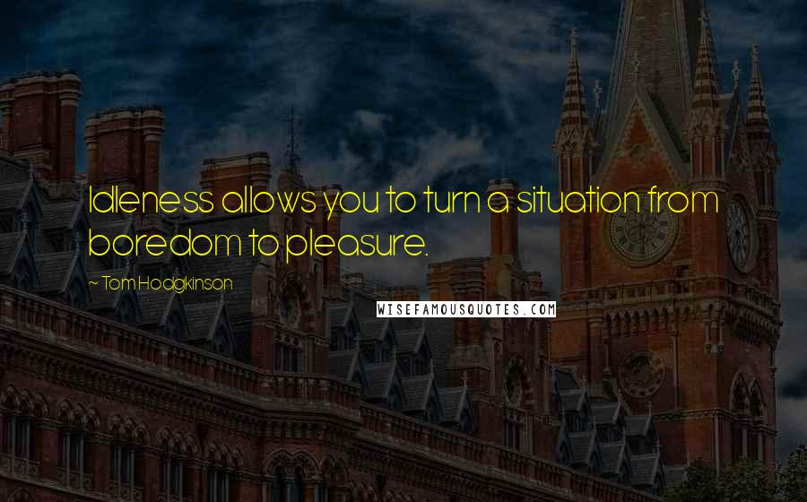 Tom Hodgkinson quotes: Idleness allows you to turn a situation from boredom to pleasure.