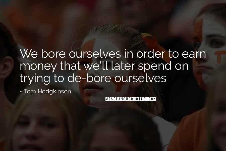 Tom Hodgkinson quotes: We bore ourselves in order to earn money that we'll later spend on trying to de-bore ourselves