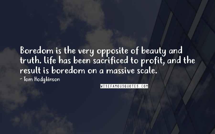Tom Hodgkinson quotes: Boredom is the very opposite of beauty and truth. Life has been sacrificed to profit, and the result is boredom on a massive scale.