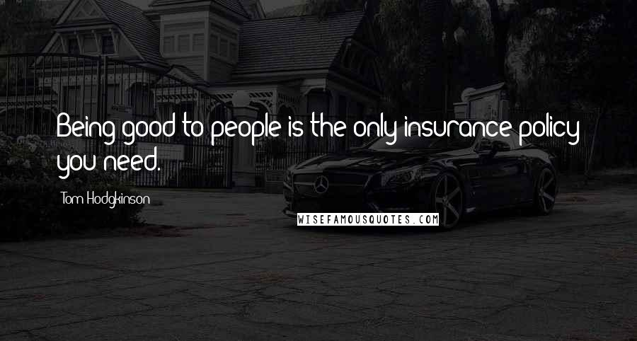 Tom Hodgkinson quotes: Being good to people is the only insurance policy you need.