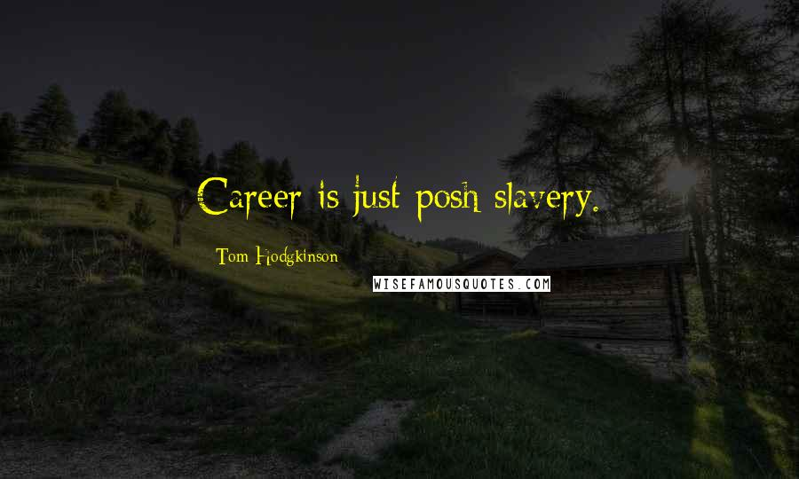 Tom Hodgkinson quotes: Career is just posh slavery.