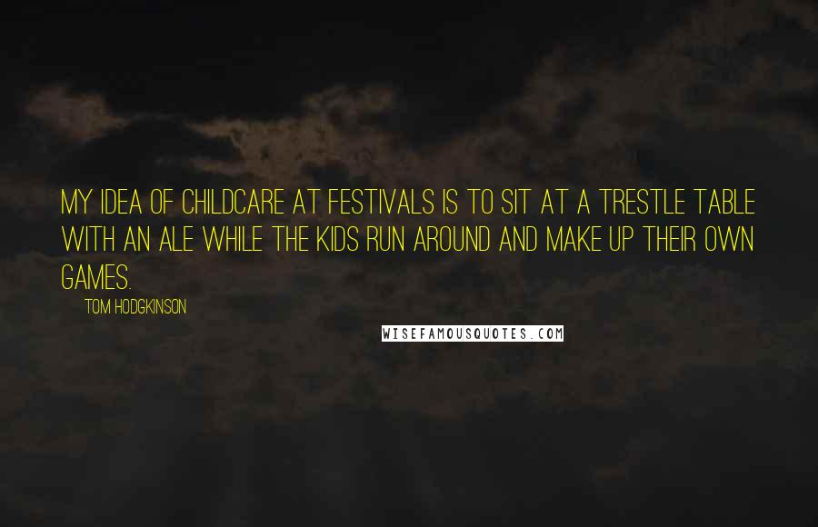 Tom Hodgkinson quotes: My idea of childcare at festivals is to sit at a trestle table with an ale while the kids run around and make up their own games.