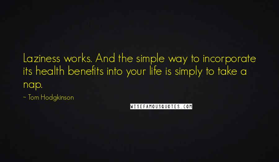 Tom Hodgkinson quotes: Laziness works. And the simple way to incorporate its health benefits into your life is simply to take a nap.