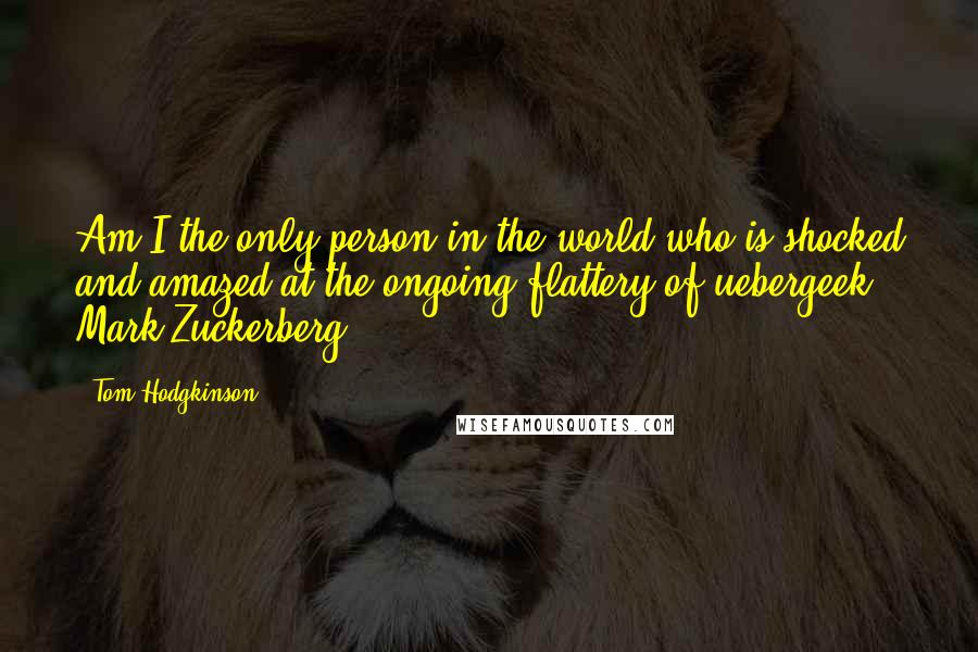 Tom Hodgkinson quotes: Am I the only person in the world who is shocked and amazed at the ongoing flattery of uebergeek Mark Zuckerberg?