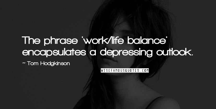 Tom Hodgkinson quotes: The phrase 'work/life balance' encapsulates a depressing outlook.