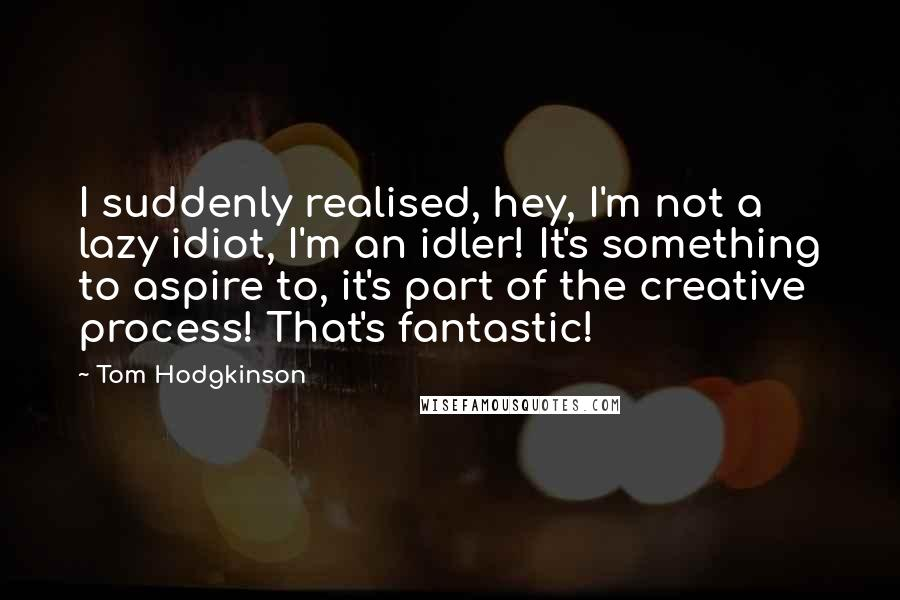 Tom Hodgkinson quotes: I suddenly realised, hey, I'm not a lazy idiot, I'm an idler! It's something to aspire to, it's part of the creative process! That's fantastic!