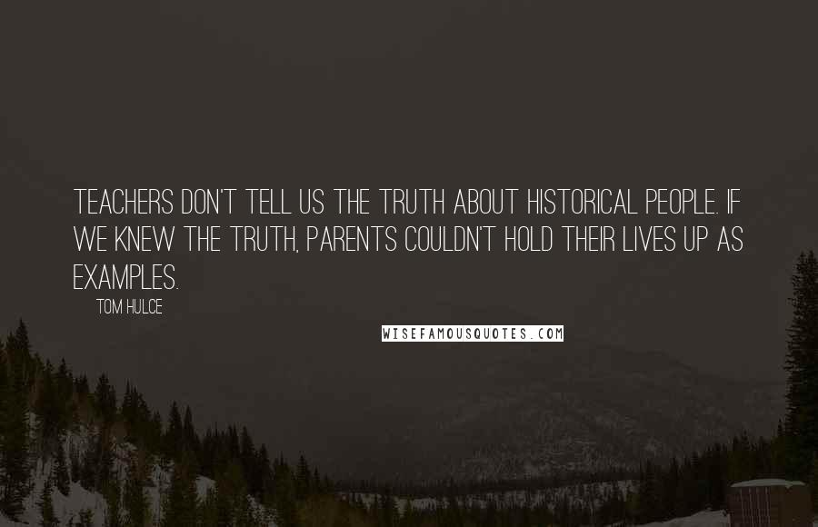 Tom Hulce quotes: Teachers don't tell us the truth about historical people. If we knew the truth, parents couldn't hold their lives up as examples.