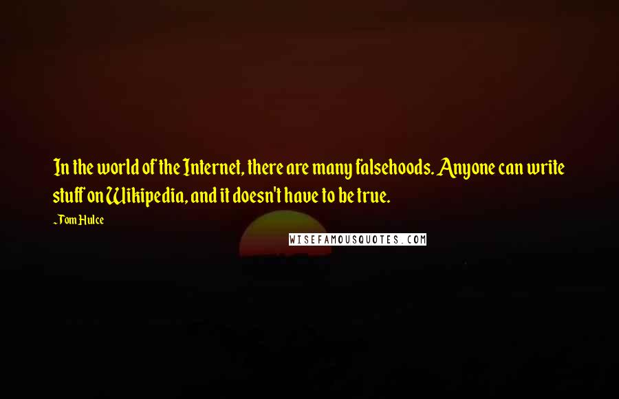 Tom Hulce quotes: In the world of the Internet, there are many falsehoods. Anyone can write stuff on Wikipedia, and it doesn't have to be true.