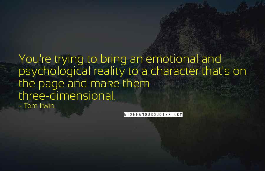Tom Irwin quotes: You're trying to bring an emotional and psychological reality to a character that's on the page and make them three-dimensional.