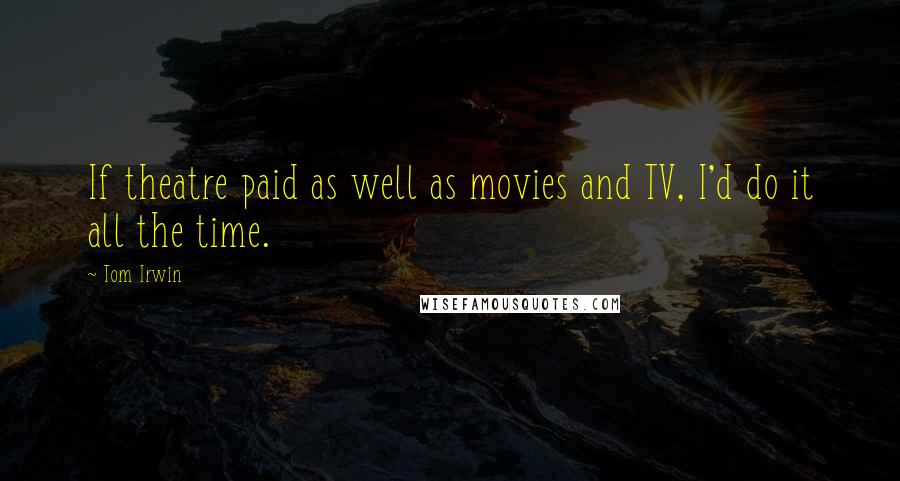 Tom Irwin quotes: If theatre paid as well as movies and TV, I'd do it all the time.