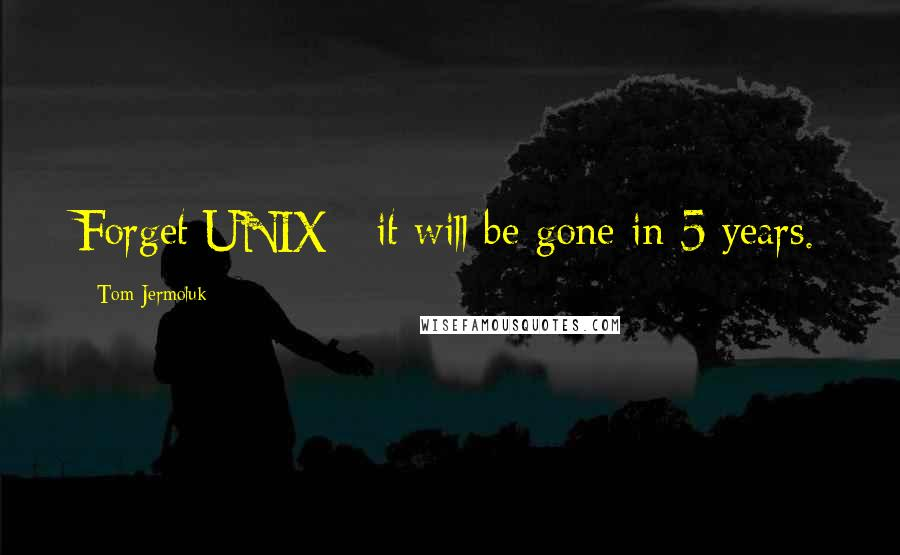 Tom Jermoluk quotes: Forget UNIX - it will be gone in 5 years.