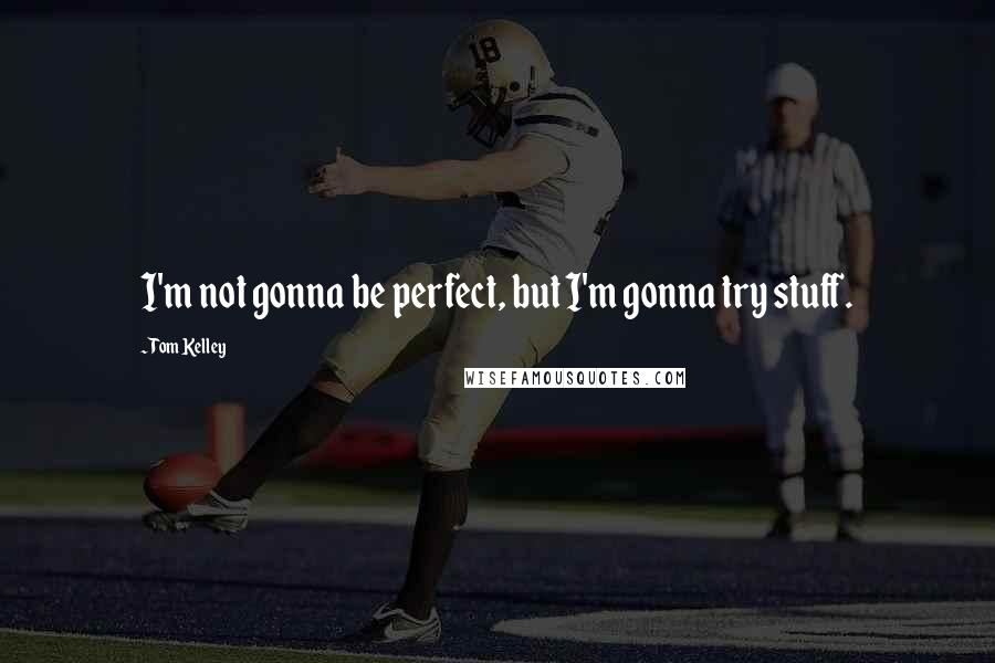 Tom Kelley quotes: I'm not gonna be perfect, but I'm gonna try stuff.