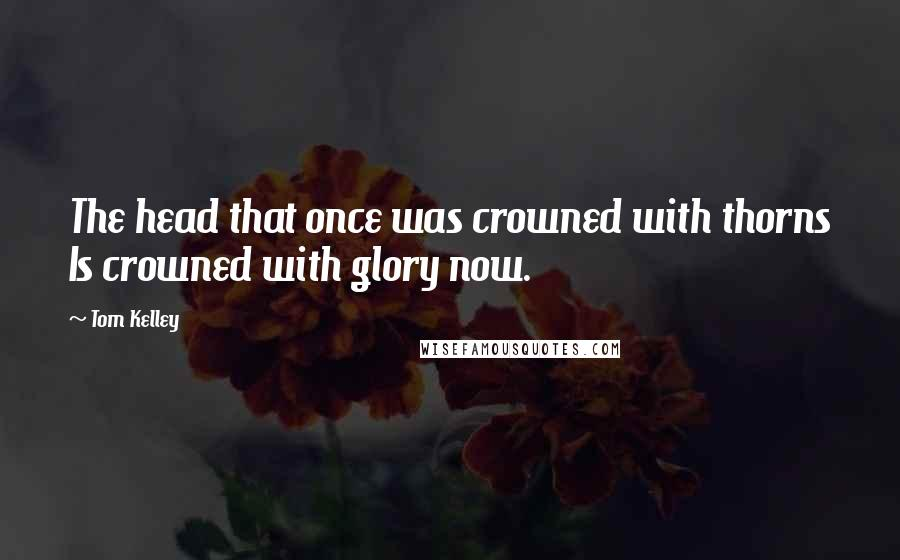 Tom Kelley quotes: The head that once was crowned with thorns Is crowned with glory now.
