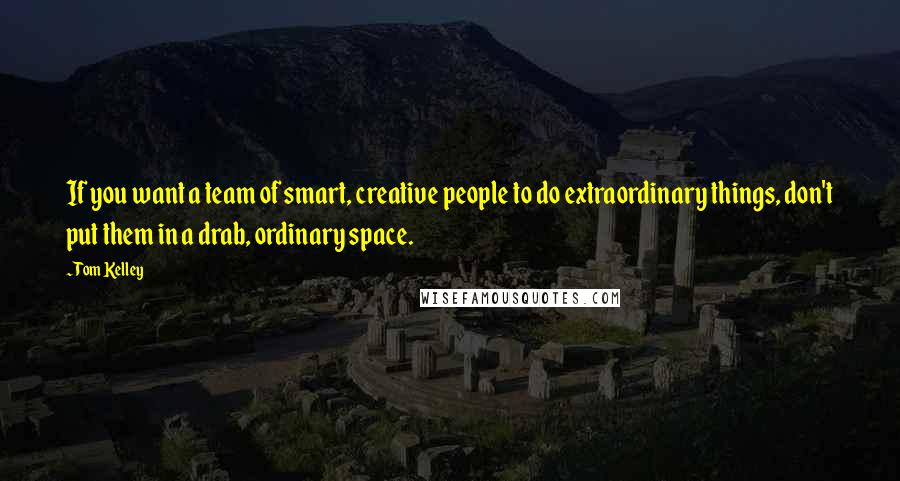 Tom Kelley quotes: If you want a team of smart, creative people to do extraordinary things, don't put them in a drab, ordinary space.