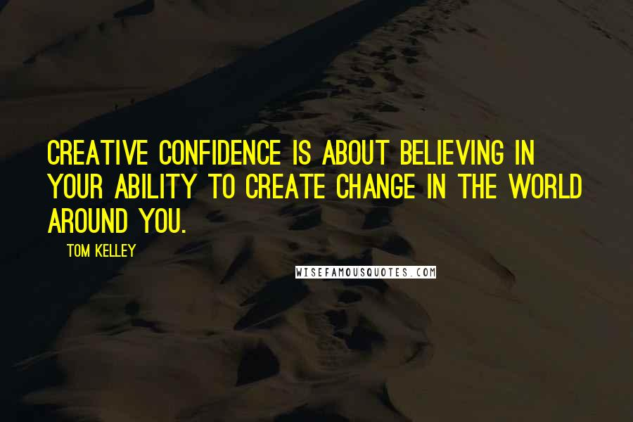Tom Kelley quotes: creative confidence is about believing in your ability to create change in the world around you.