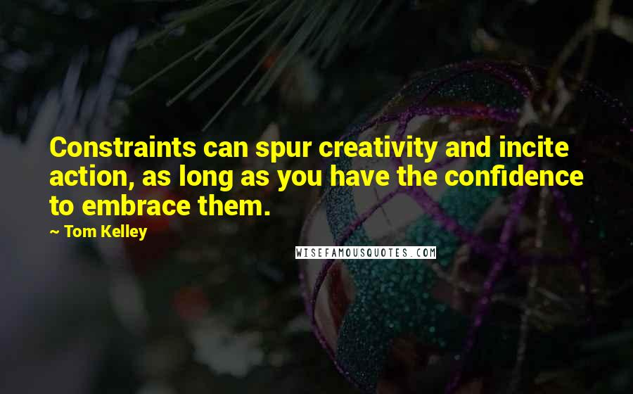 Tom Kelley quotes: Constraints can spur creativity and incite action, as long as you have the confidence to embrace them.
