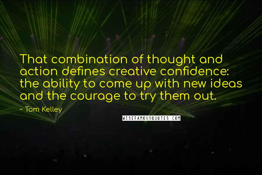 Tom Kelley quotes: That combination of thought and action defines creative confidence: the ability to come up with new ideas and the courage to try them out.