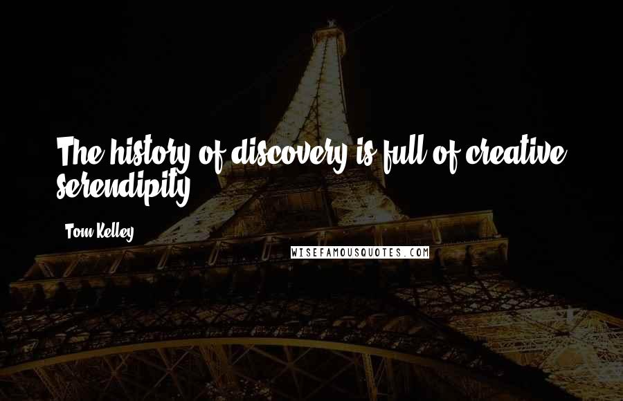 Tom Kelley quotes: The history of discovery is full of creative serendipity.