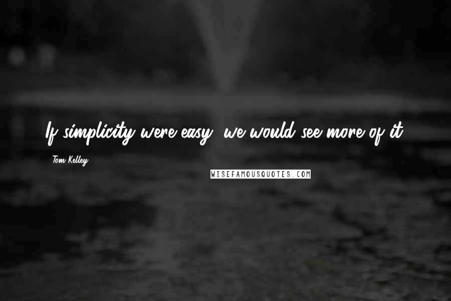 Tom Kelley quotes: If simplicity were easy, we would see more of it.