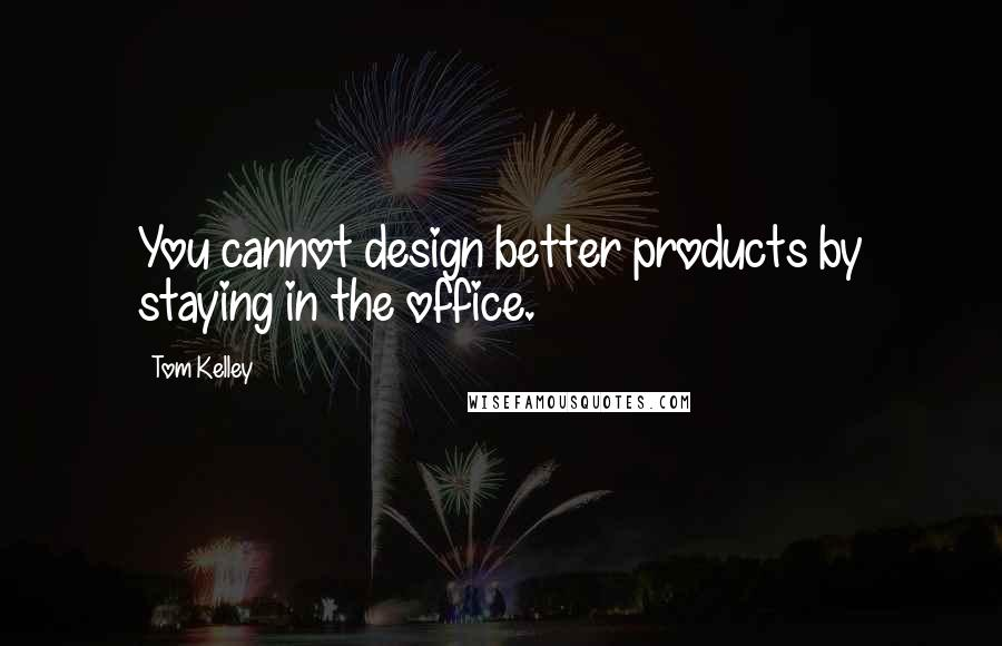 Tom Kelley quotes: You cannot design better products by staying in the office.