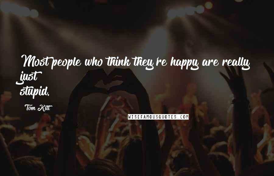 Tom Kitt quotes: Most people who think they're happy are really just stupid.